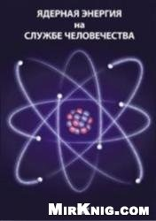 Книга Ядерная энергия на службе человечества