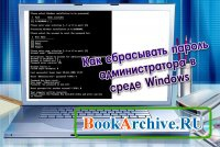 Книга Как сбрасывать пароль администратора в среде Windows