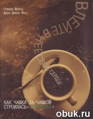 Книга Говард Шульц, Дори Джонс Йенг. Влейте в нее свое сердце. Как чашка за чашкой строилась Starbucks