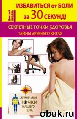 Избавиться от боли за 30 секунд! Секретные точки здоровья. Тайны древнего Китая (2015) PDF RTF FB2