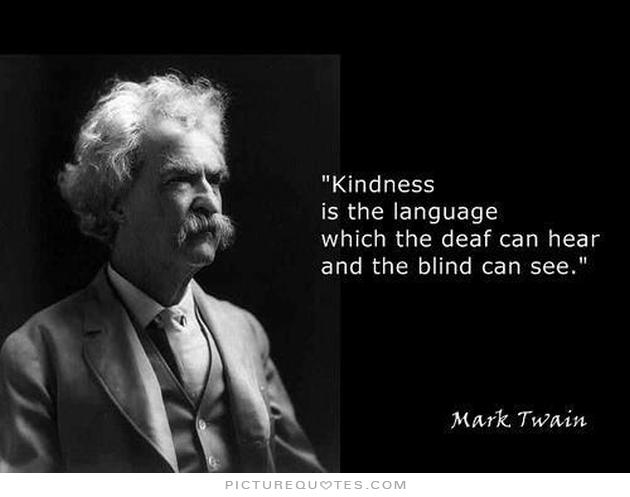 KINDNESS IS THE LANGUAGE WHICH THE DEAF CAN HEAR...