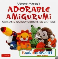 Книга Voodoo Maggie's Adorable Amigurumi: Cute and Quirky Crocheted Critters