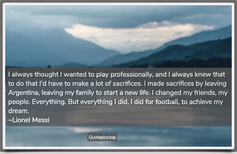 I always thought I wanted to play professionally, and I always knew that to do that I'd have to make a lot of sacrifices. I made sacrifices by leaving Argentina, leaving my family to start a new life. I changed my friends, my people. Everything. But everything I did, I did for football, to achieve my dream. ~Lionel Messi