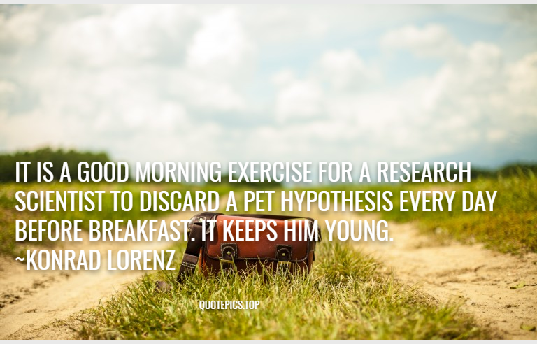 It is a good morning exercise for a research scientist to discard a pet hypothesis every day before breakfast. It keeps him young. ~Konrad Lorenz