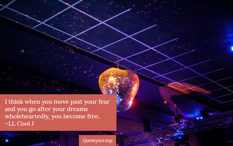 I think when you move past your fear and you go after your dreams wholeheartedly, you become free. ~LL Cool J