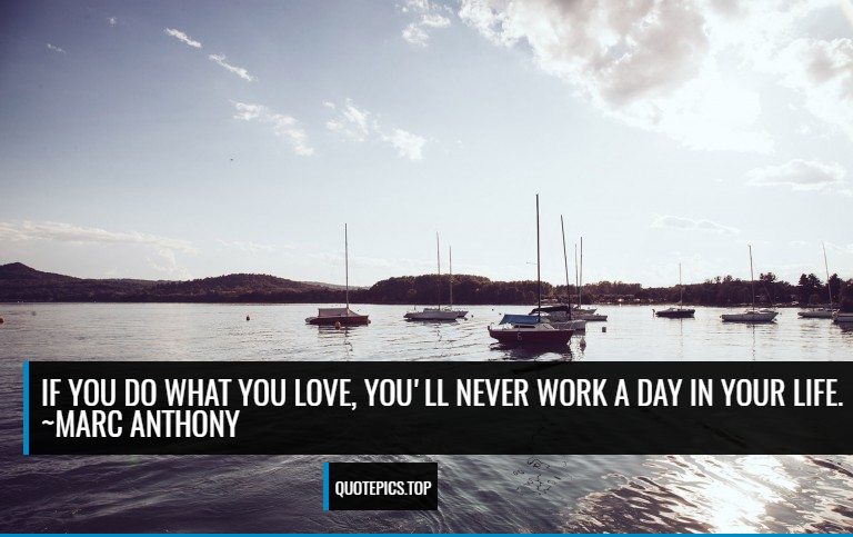 If you do what you love, you'll never work a day in your life. ~Marc Anthony