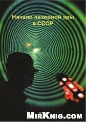 Книга Начало лазерной эры в СССР / Beginning of the Laser Era in the USSR