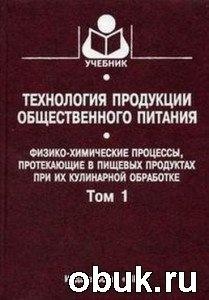 Книга Технология продукции общественного питания. Том 1. Физико-химические процессы, протекающие в пищевых продуктах при их кулинарной обработке