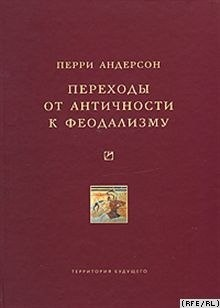 Книга Андерсон П. Переходы от античности к феодализму. М, 2007.