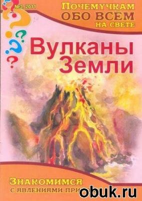 Журнал Почемучкам обо всём на свете – Вулканы Земли № 3, 2011