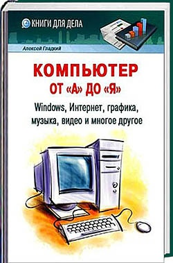 Книга Компьютер от «А» до «Я»: Windows, Интернет, графика, музыка, видео и многое другое