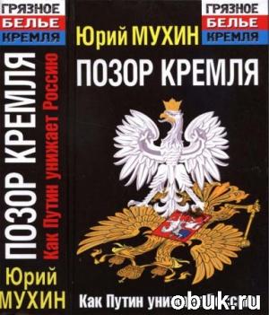 Юрий Мухин. Позор Кремля. Как Путин унижает Россию