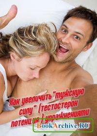 """Книга Как увеличить""""мужскую силу"""" (тестостерон потенция ) упражнениями"""