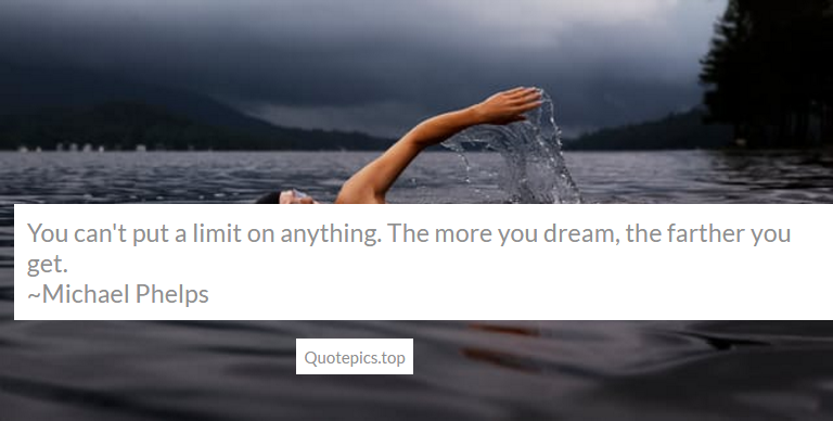 You can't put a limit on anything. The more you dream, the farther you get. ~Michael Phelps