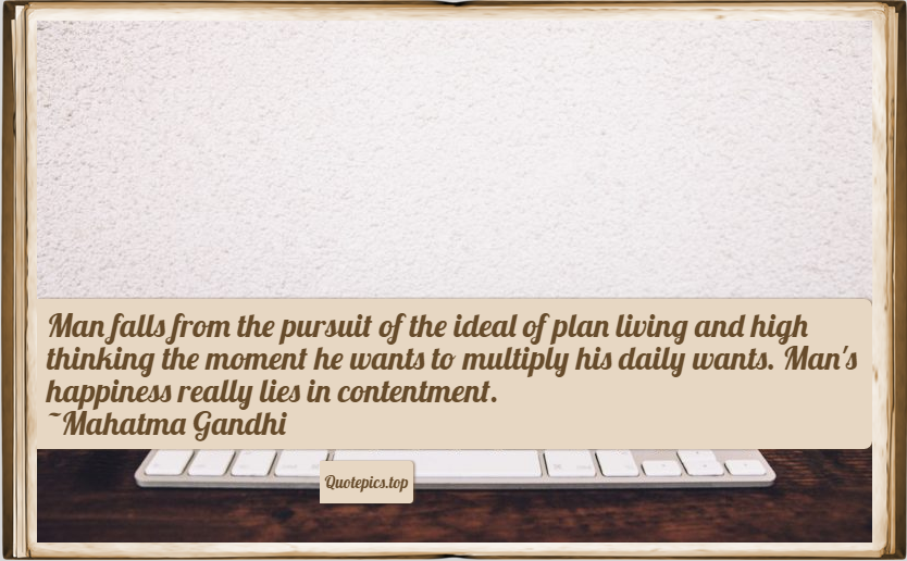 Man falls from the pursuit of the ideal of plan living and high thinking the moment he wants to multiply his daily wants. Man's happiness really lies in contentment. ~Mahatma Gandhi