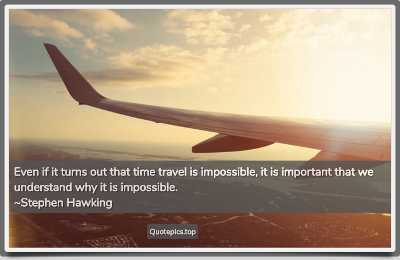 Even if it turns out that time travel is impossible, it is important that we understand why it is impossible. ~Stephen Hawking