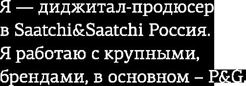 Я — диджитал продюсер в Saatchi&Saatchi Россия. Я работаю с крупными брендами, в основном из набора P&G.