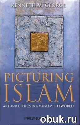 Книга Picturing Islam: Art and Ethics in a Muslim Lifeworld