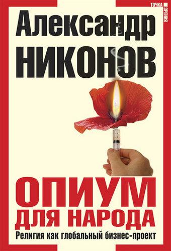 Никонов А. П. Опиум для народа. Религия как глобальный бизнес-проект