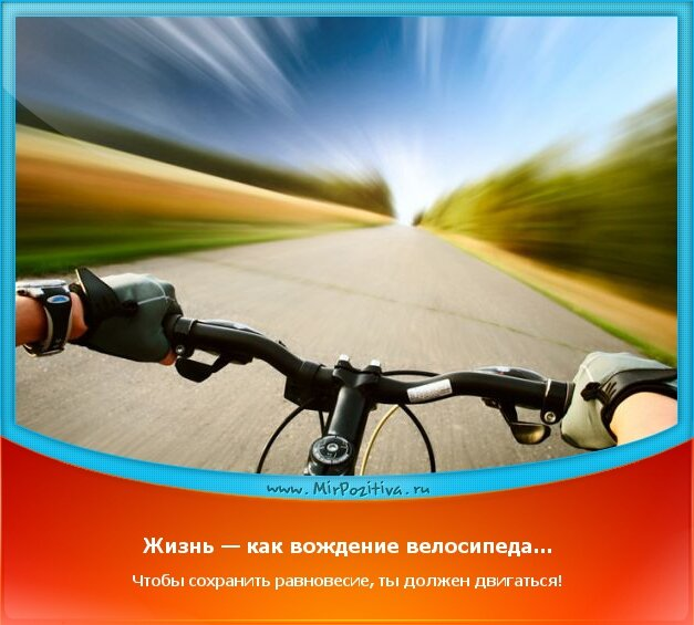 Позитивчики: Жизнь — как вождение велосипеда... Чтобы сохранить равновесие, ты должен двигаться!