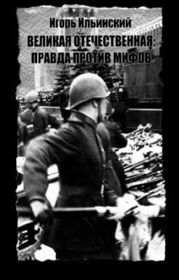 Книга Ильинский И. - Великая Отечественная. Правда против мифов