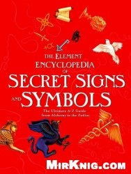 Книга The Element Encyclopedia of Secret Signs and Symbols: The Ultimate A-Z Guide from Alchemy to the Zodiac