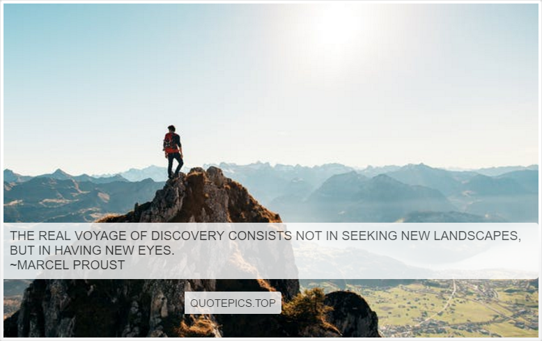 The real voyage of discovery consists not in seeking new landscapes, but in having new eyes. ~Marcel Proust