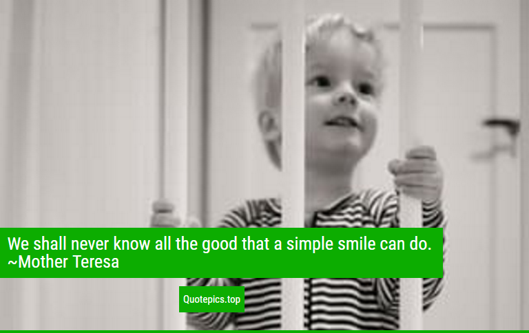 We shall never know all the good that a simple smile can do. ~Mother Teresa