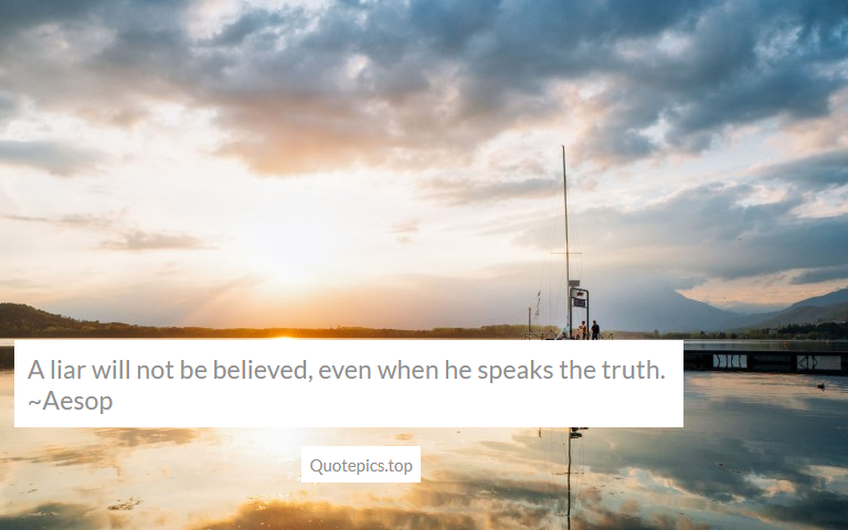 A liar will not be believed, even when he speaks the truth. ~Aesop