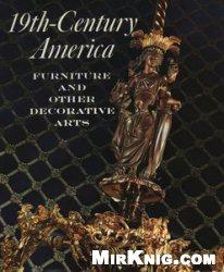 Книга 19th-Century America: Furniture and Other Decorative Arts