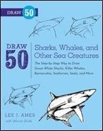 Книга Draw 50 Sharks, Whales, and Other Sea Creatures: The Step-by-Step Way to Draw Great White Sharks, Killer Whales, Barracudas, Seahorses, Seals