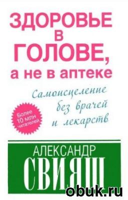 Свияш Александр - Здоровье в голове, а не в аптеке