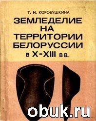 Книга Земледелие на территории Белоруссии в X-XIII вв.