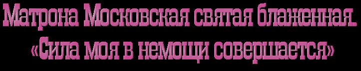 Матрона Московская святая блаженная. «Сила моя в немощи совершается»