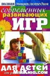 Книга Полная энциклопедия современных развивающих игр для детей. От рождения до 12 лет