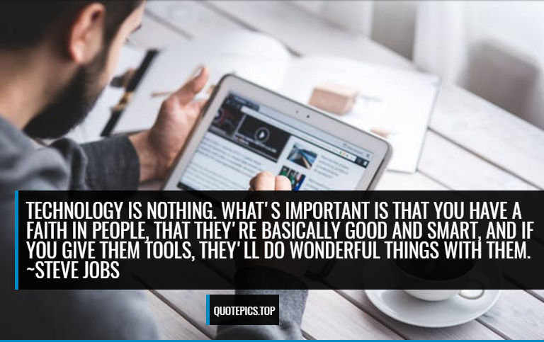 Technology is nothing. What's important is that you have a faith in people, that they're basically good and smart, and if you give them tools, they'll do wonderful things with them. ~Steve Jobs