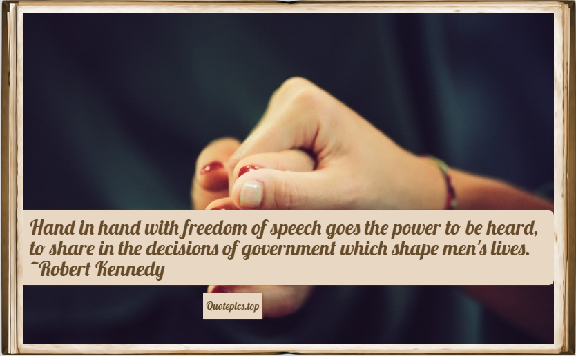 Hand in hand with freedom of speech goes the power to be heard, to share in the decisions of government which shape men's lives. ~Robert Kennedy