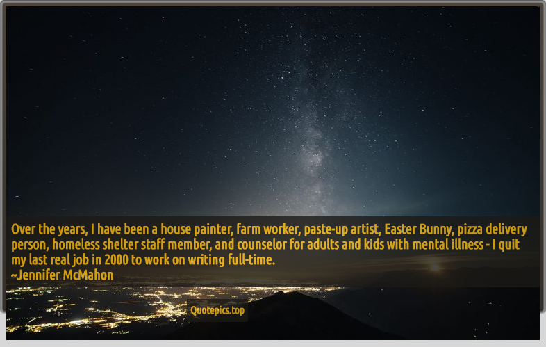 Over the years, I have been a house painter, farm worker, paste-up artist, Easter Bunny, pizza delivery person, homeless shelter staff member, and counselor for adults and kids with mental illness - I quit my last real job in 2000 to work on writing full-time. ~Jennifer McMahon