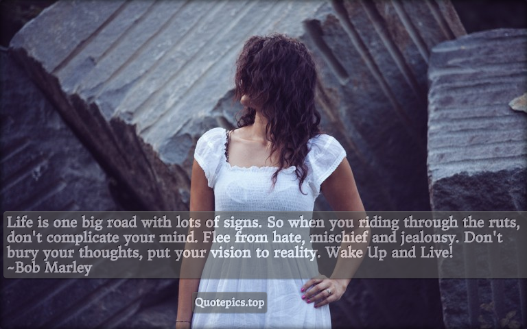 Life is one big road with lots of signs. So when you riding through the ruts, don't complicate your mind. Flee from hate, mischief and jealousy. Don't bury your thoughts, put your vision to reality. Wake Up and Live! ~Bob Marley