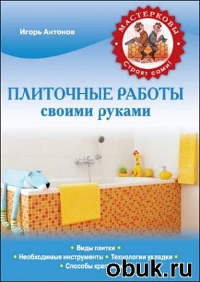 Книга Антонов Игорь - Плиточные работы своими руками