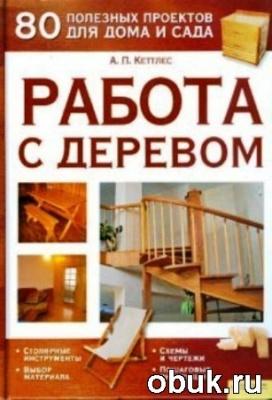 Книга Кеттлес А.П. Работа с деревом. 80 полезных проектов для дома и сада