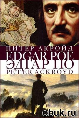 Книга Питер Акройд. Эдгар По. Сгоревшая жизнь. Биография