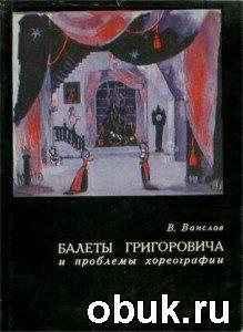 Книга Балеты Григоровича и проблемы хореографии