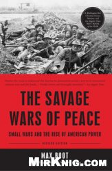 Книга The Savage Wars Of Peace: Small Wars And The Rise Of American Power