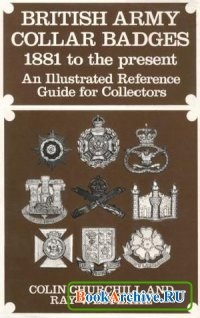 Книга British Army Collar Badges, 1881 to the Present: An Illustrated Reference Guide for Collectors.