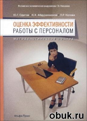 Книга Ю.Г. Одегов, К.Х. Абдурахманов, Л.Р. Котова. Оценка эффективности работы с персоналом. Методологический подход