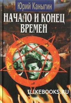 Книга Каныгин Ю.М. - Начало и конец времен