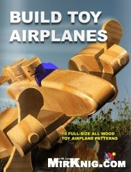 Книга Build Toy Airplanes - 10 Full-Size All Wood Toy Airplane Patterns