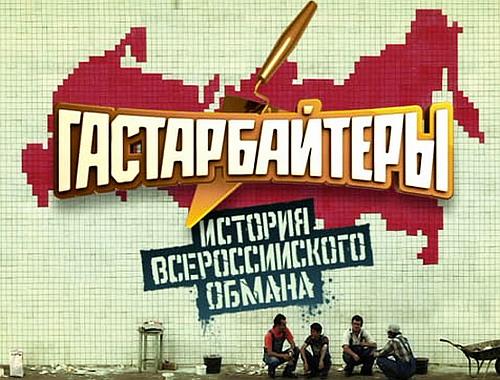 Гастарбайтеры. История всероссийского обмана (2011/SATRip)