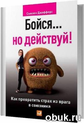Книга Бойся… но действуй! Как превратить страх из врага в союзника / Сьюзен Джефферс / 2013